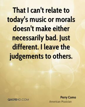 That I can't relate to today's music or morals doesn't make either necessarily bad. Just different. I leave the judgements to others.