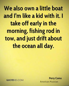 Perry Como - We also own a little boat and I'm like a kid with it. I take off early in the morning, fishing rod in tow, and just drift about the ocean all day.