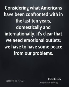Considering what Americans have been confronted with in the last ten years, domestically and internationally, it's clear that we need emotional outlets; we have to have some peace from our problems.