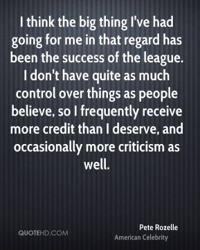 I think the big thing I've had going for me in that regard has been the success of the league. I don't have quite as much control over things as people believe, so I frequently receive more credit than I deserve, and occasionally more criticism as well.