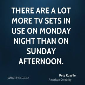 Pete Rozelle - There are a lot more TV sets in use on Monday night than on Sunday afternoon.