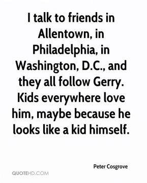 Peter Cosgrove  - I talk to friends in Allentown, in Philadelphia, in Washington, D.C., and they all follow Gerry. Kids everywhere love him, maybe because he looks like a kid himself.