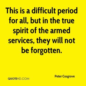 Peter Cosgrove  - This is a difficult period for all, but in the true spirit of the armed services, they will not be forgotten.