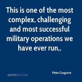 Peter Cosgrove  - This is one of the most complex, challenging and most successful military operations we have ever run.