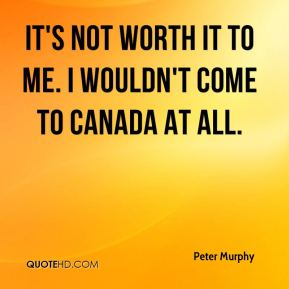 It's not worth it to me. I wouldn't come to Canada at all.