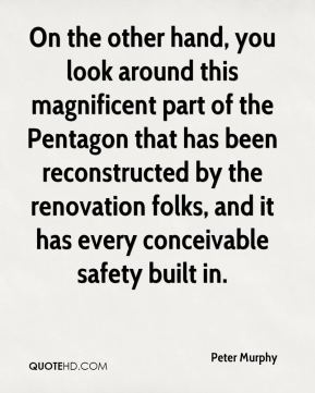 Peter Murphy  - On the other hand, you look around this magnificent part of the Pentagon that has been reconstructed by the renovation folks, and it has every conceivable safety built in.