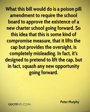 Peter Murphy  - What this bill would do is a poison pill amendment to require the school board to approve the existence of a new charter school going forward. So this idea that this is some kind of compromise measure, that it lifts the cap but provides the oversight, is completely misleading. In fact, it's designed to pretend to lift the cap, but in fact, squash any new opportunity going forward.