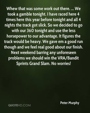 Whew that was some work out there. ... We took a gamble tonight. I have raced here 4 times here this year before tonight and all 4 nights the track got slick. So we decided to go with our 360 tonight and use the less horsepower to our advantage. It figures the track would be heavy. We gave em a good run though and we feel real good about our finish. Next weekend barring any unforeseen problems we should win the VRA/Bandit Sprints Grand Slam. No worries!