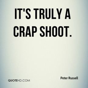 Peter Russell  - It's truly a crap shoot.