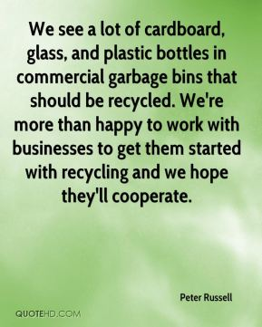 Peter Russell  - We see a lot of cardboard, glass, and plastic bottles in commercial garbage bins that should be recycled. We're more than happy to work with businesses to get them started with recycling and we hope they'll cooperate.