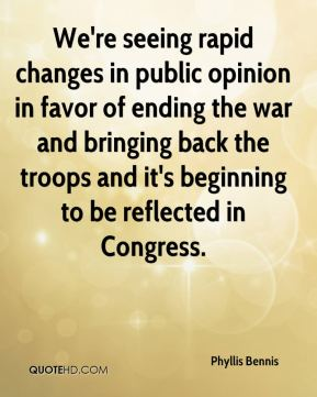 Phyllis Bennis  - We're seeing rapid changes in public opinion in favor of ending the war and bringing back the troops and it's beginning to be reflected in Congress.