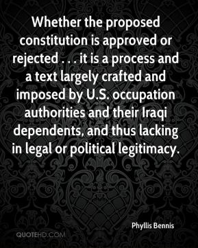 Phyllis Bennis  - Whether the proposed constitution is approved or rejected . . . it is a process and a text largely crafted and imposed by U.S. occupation authorities and their Iraqi dependents, and thus lacking in legal or political legitimacy.