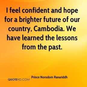 Prince Norodom Ranariddh  - I feel confident and hope for a brighter future of our country, Cambodia. We have learned the lessons from the past.
