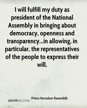 Prince Norodom Ranariddh  - I will fulfill my duty as president of the National Assembly in bringing about democracy, openness and transparency...in allowing, in particular, the representatives of the people to express their will.