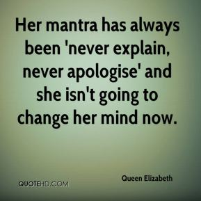 Queen Elizabeth  - Her mantra has always been 'never explain, never apologise' and she isn't going to change her mind now.