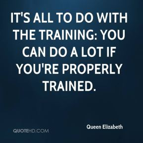 Queen Elizabeth  - It's all to do with the training: you can do a lot if you're properly trained.
