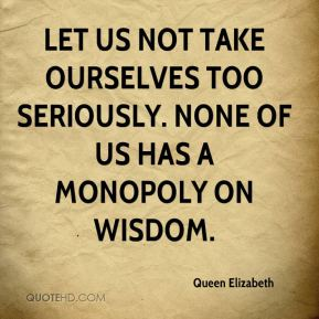 Queen Elizabeth  - Let us not take ourselves too seriously. None of us has a monopoly on wisdom.