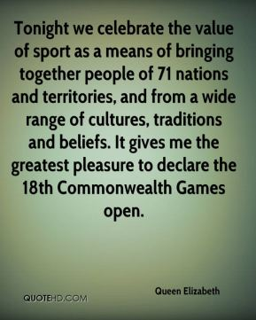 Tonight we celebrate the value of sport as a means of bringing together people of 71 nations and territories, and from a wide range of cultures, traditions and beliefs. It gives me the greatest pleasure to declare the 18th Commonwealth Games open.