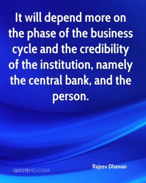 Rajeev Dhawan  - It will depend more on the phase of the business cycle and the credibility of the institution, namely the central bank, and the person.