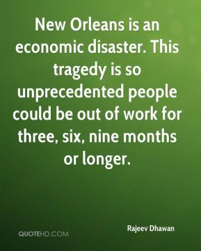 Rajeev Dhawan  - New Orleans is an economic disaster. This tragedy is so unprecedented people could be out of work for three, six, nine months or longer.