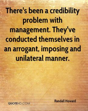 Randall Howard  - There's been a credibility problem with management. They've conducted themselves in an arrogant, imposing and unilateral manner.