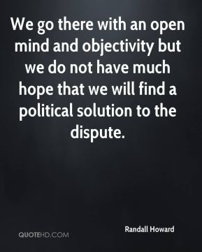 Randall Howard  - We go there with an open mind and objectivity but we do not have much hope that we will find a political solution to the dispute.