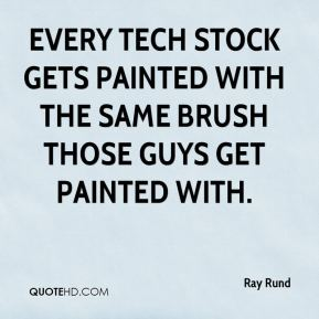 Ray Rund  - Every tech stock gets painted with the same brush those guys get painted with.