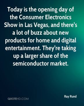 Ray Rund  - Today is the opening day of the Consumer Electronics Show in Las Vegas, and there's a lot of buzz about new products for home and digital entertainment. They're taking up a larger share of the semiconductor market.