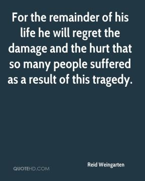 For the remainder of his life he will regret the damage and the hurt that so many people suffered as a result of this tragedy.