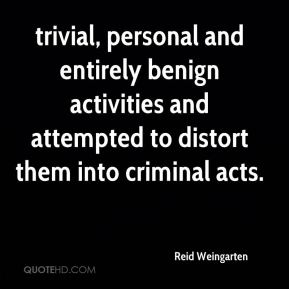 Reid Weingarten  - trivial, personal and entirely benign activities and attempted to distort them into criminal acts.