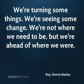 Rep. Dennis Baxley  - We're turning some things. We're seeing some change. We're not where we need to be, but we're ahead of where we were.