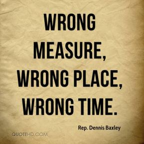 Rep. Dennis Baxley  - Wrong measure, wrong place, wrong time.