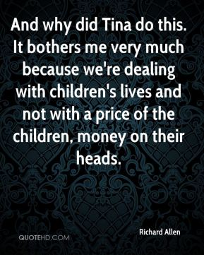Richard Allen  - And why did Tina do this. It bothers me very much because we're dealing with children's lives and not with a price of the children, money on their heads.
