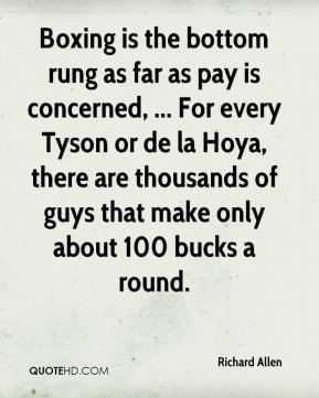 Boxing is the bottom rung as far as pay is concerned, ... For every Tyson or de la Hoya, there are thousands of guys that make only about 100 bucks a round.