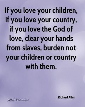 If you love your children, if you love your country, if you love the God of love, clear your hands from slaves, burden not your children or country with them.