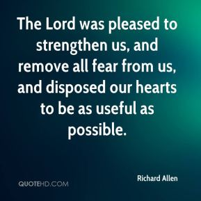 Richard Allen  - The Lord was pleased to strengthen us, and remove all fear from us, and disposed our hearts to be as useful as possible.