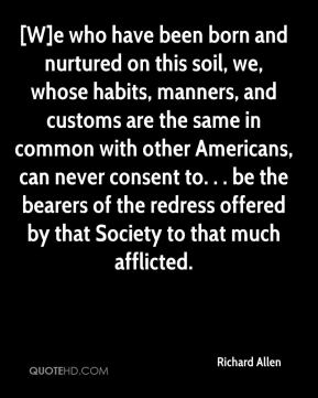 Richard Allen  - [W]e who have been born and nurtured on this soil, we, whose habits, manners, and customs are the same in common with other Americans, can never consent to. . . be the bearers of the redress offered by that Society to that much afflicted.