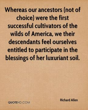 Richard Allen  - Whereas our ancestors (not of choice) were the first successful cultivators of the wilds of America, we their descendants feel ourselves entitled to participate in the blessings of her luxuriant soil.