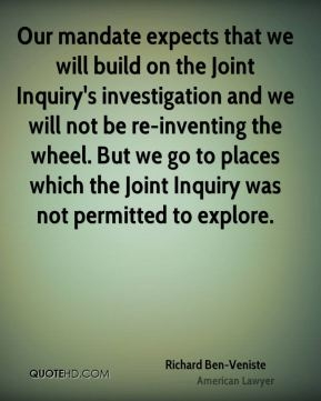 Our mandate expects that we will build on the Joint Inquiry's investigation and we will not be re-inventing the wheel. But we go to places which the Joint Inquiry was not permitted to explore.