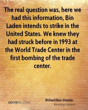 Richard Ben-Veniste - The real question was, here we had this information, Bin Laden intends to strike in the United States. We knew they had struck before in 1993 at the World Trade Center in the first bombing of the trade center.