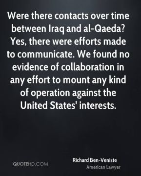 Richard Ben-Veniste - Were there contacts over time between Iraq and al-Qaeda? Yes, there were efforts made to communicate. We found no evidence of collaboration in any effort to mount any kind of operation against the United States' interests.
