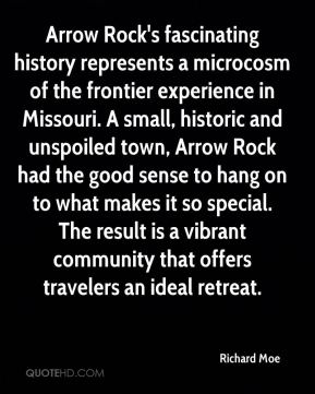 Arrow Rock's fascinating history represents a microcosm of the frontier experience in Missouri. A small, historic and unspoiled town, Arrow Rock had the good sense to hang on to what makes it so special. The result is a vibrant community that offers travelers an ideal retreat.