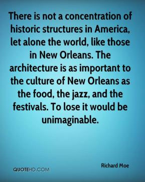 There is not a concentration of historic structures in America, let alone the world, like those in New Orleans. The architecture is as important to the culture of New Orleans as the food, the jazz, and the festivals. To lose it would be unimaginable.