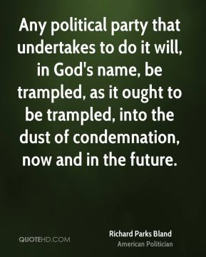 Richard Parks Bland - Any political party that undertakes to do it will, in God's name, be trampled, as it ought to be trampled, into the dust of condemnation, now and in the future.