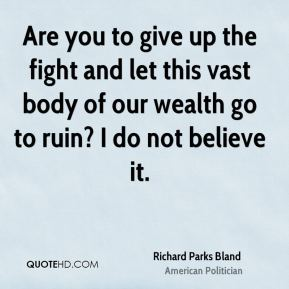 Are you to give up the fight and let this vast body of our wealth go to ruin? I do not believe it.