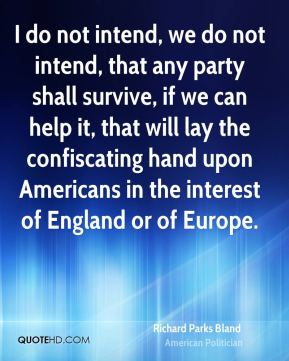 I do not intend, we do not intend, that any party shall survive, if we can help it, that will lay the confiscating hand upon Americans in the interest of England or of Europe.
