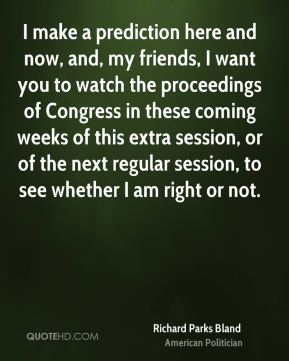 Richard Parks Bland - I make a prediction here and now, and, my friends, I want you to watch the proceedings of Congress in these coming weeks of this extra session, or of the next regular session, to see whether I am right or not.