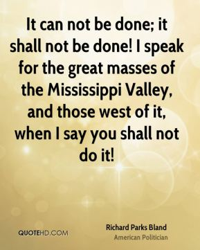 Richard Parks Bland - It can not be done; it shall not be done! I speak for the great masses of the Mississippi Valley, and those west of it, when I say you shall not do it!