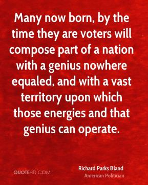 Richard Parks Bland - Many now born, by the time they are voters will compose part of a nation with a genius nowhere equaled, and with a vast territory upon which those energies and that genius can operate.