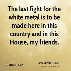 The last fight for the white metal is to be made here in this country and in this House, my friends.